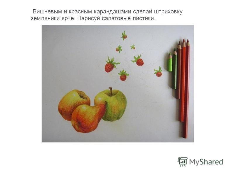Вишневым и красным карандашами сделай штриховку земляники ярче. Нарисуй салатовые листики.