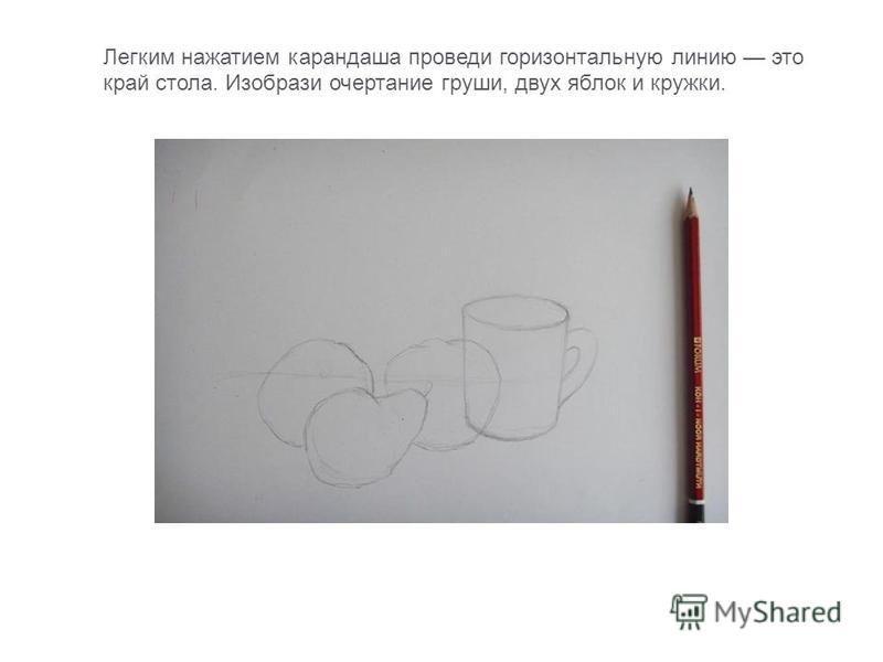Легким нажатием карандаша проведи горизонтальную линию это край стола. Изобрази очертание груши, двух яблок и кружки.