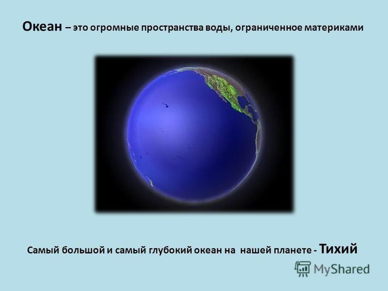 Океан – это огромные пространства воды, ограниченное материками Самый большой и самый глубокий океан на нашей планете - Тихий