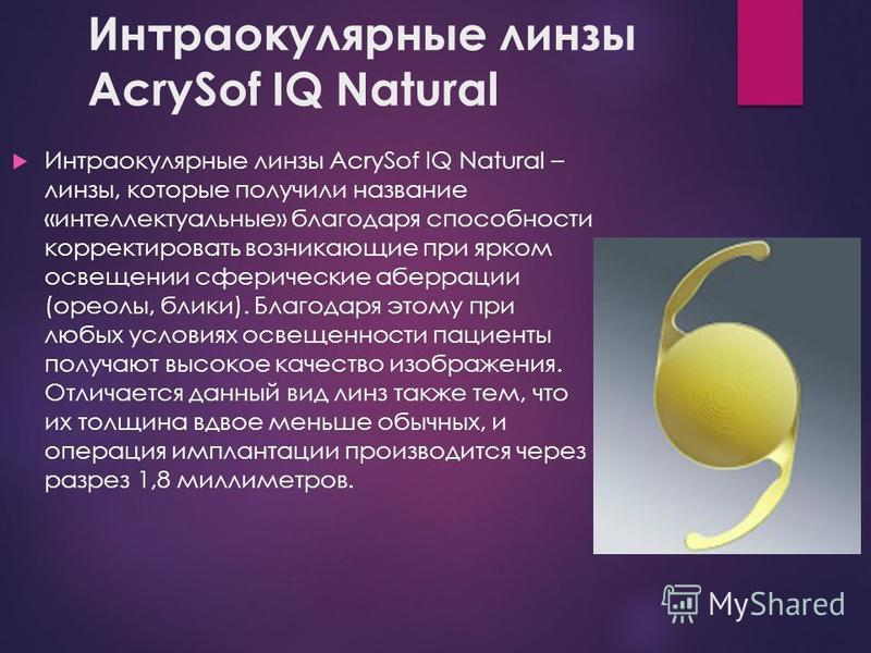 Интраокулярные линзы AcrySof IQ Natural Интраокулярные линзы AcrySof IQ Natural – линзы, которые получили название «интеллектуальные» благодаря способности корректировать возникающие при ярком освещении сферические аберрации (ореолы, блики). Благодар