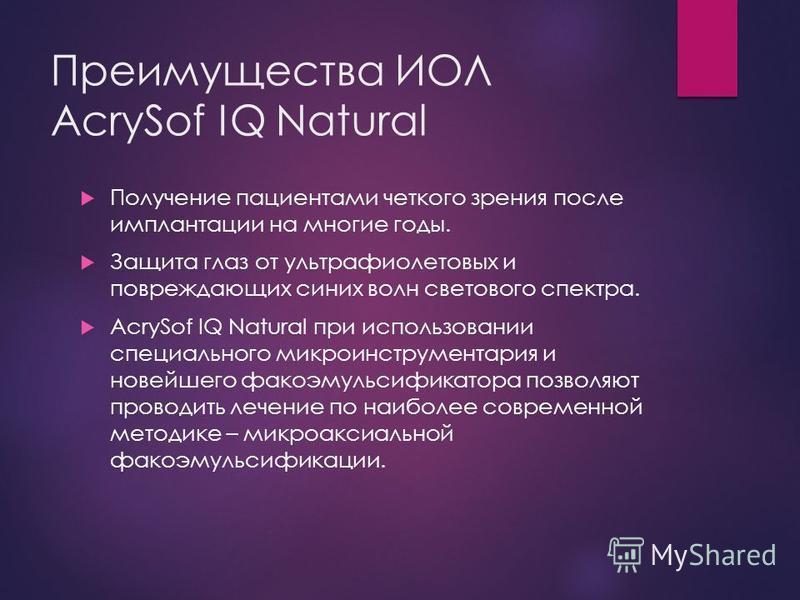 Преимущества ИОЛ AcrySof IQ Natural Получение пациентами четкого зрения после имплантации на многие годы. Защита глаз от ультрафиолетовых и повреждающих синих волн светового спектра. AcrySof IQ Natural при использовании специального микро инструмента