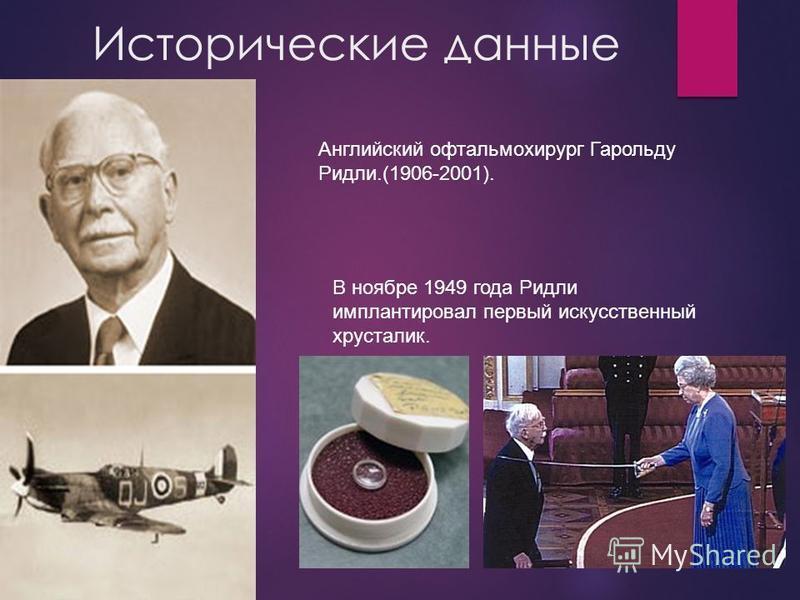 Исторические данные Английский офтальмохирург Гарольду Ридли.(1906-2001). В ноябре 1949 года Ридли имплантировал первый искусственный хрусталик.