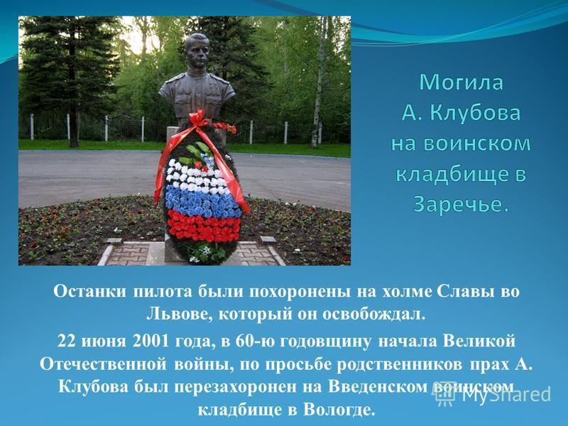 Останки пилота были похоронены на холме Славы во Львове, который он освобождал. 22 июня 2001 года, в 60-ю годовщину начала Великой Отечественной войны, по просьбе родственников прах А. Клубова был перезахоронен на Введенском воинском кладбище в Волог