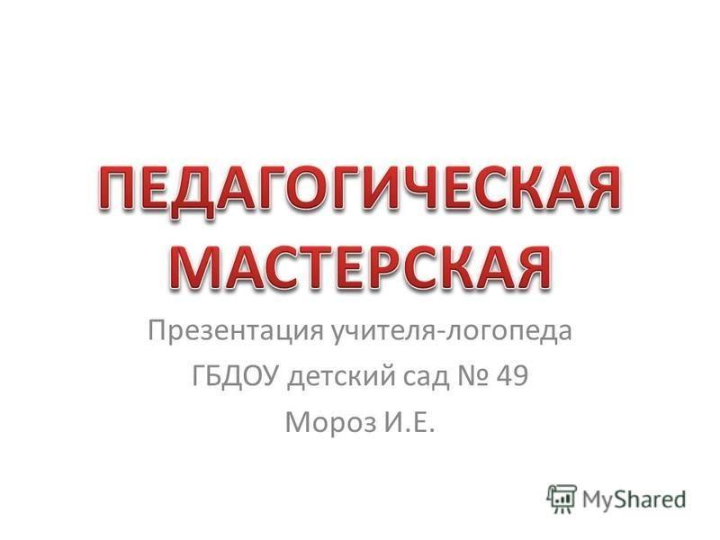 Презентация учителя-логопеда ГБДОУ детский сад 49 Мороз И.Е.