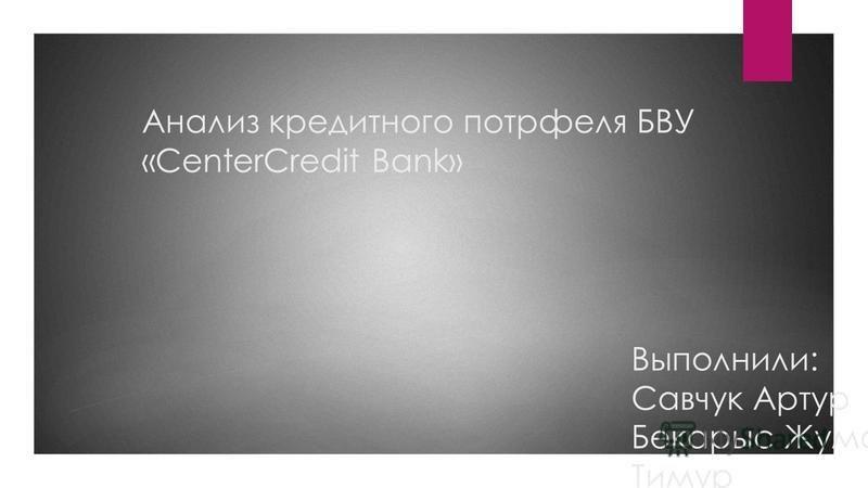 Анализ кредитного портфеля БВУ «CenterCredit Bank» Выполнили: Савчук Артур Бекарыс Жумабек Тимур