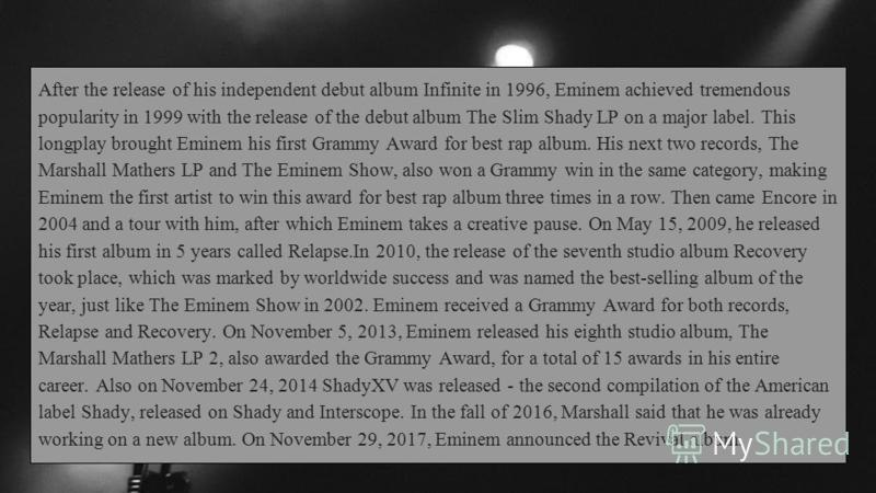 After the release of his independent debut album Infinite in 1996, Eminem achieved tremendous popularity in 1999 with the release of the debut album The Slim Shady LP on a major label. This longplay brought Eminem his first Grammy Award for best rap