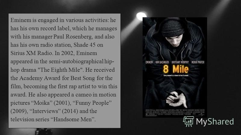 Eminem is engaged in various activities: he has his own record label, which he manages with his manager Paul Rosenberg, and also has his own radio station, Shade 45 on Sirius XM Radio. In 2002, Eminem appeared in the semi-autobiographical hip- hop dr