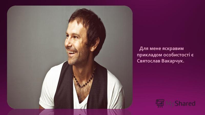 Для мене яскравим прикладом особистості є Святослав Вакарчук. Для мене яскравим прикладом особистості є Святослав Вакарчук.