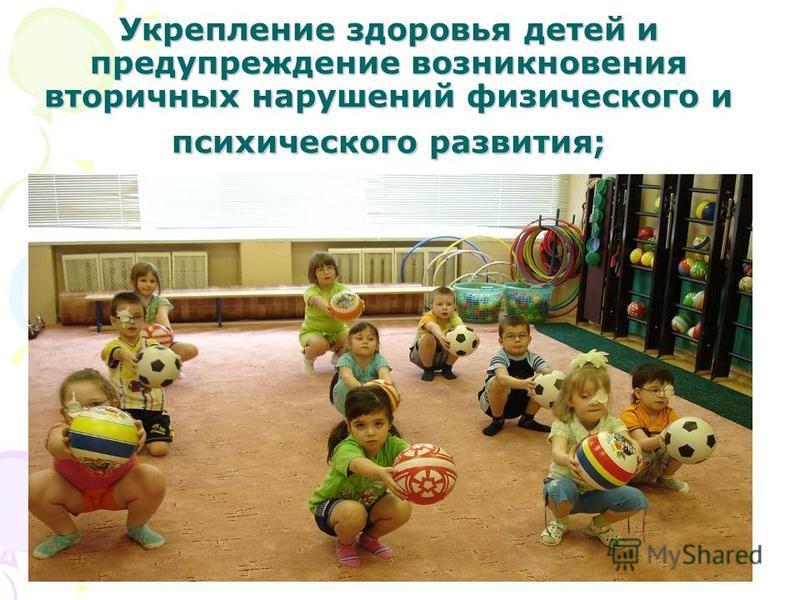 Укрепление здоровья детей и предупреждение возникновения вторичных нарушений физического и психического развития;