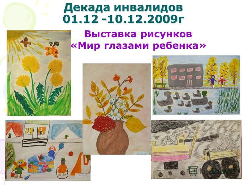 Декада инвалидов 01.12 -10.12.2009 г Выставка рисунков «Мир глазами ребенка»
