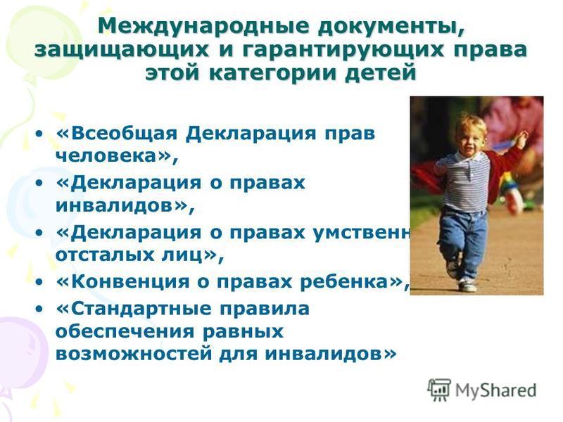 Международные документы, защищающих и гарантирующих права этой категории детей «Всеобщая Декларация прав человека», «Декларация о правах инвалидов», «Декларация о правах умственно отсталых лиц», «Конвенция о правах ребенка», «Стандартные правила обес