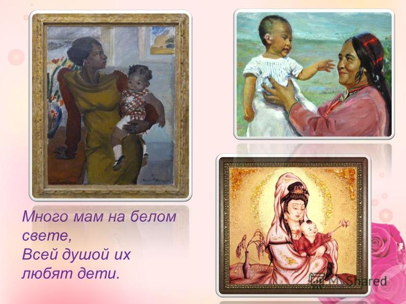 Много мам на белом свете, Всей душой их любят дети.
