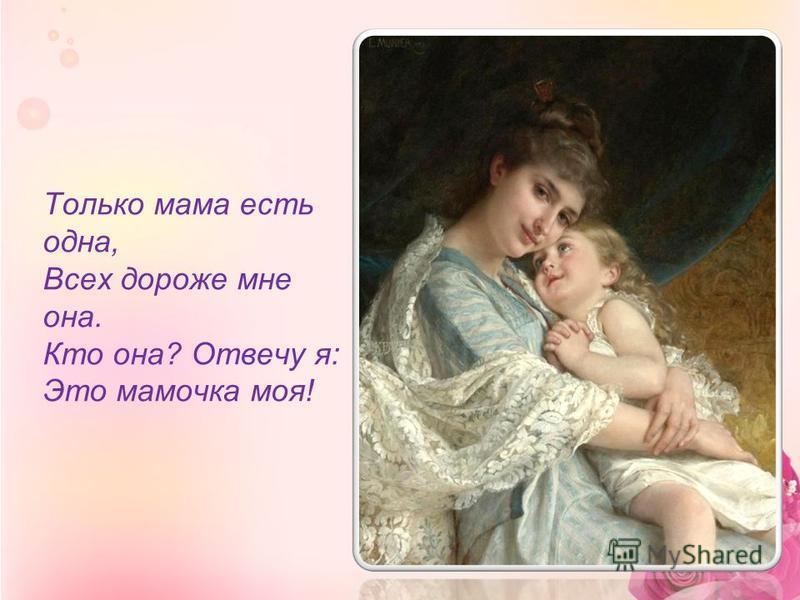 Только мама есть одна, Всех дороже мне она. Кто она? Отвечу я: Это мамочка моя!