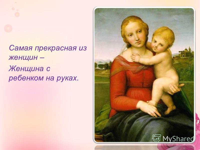 Самая прекрасная из женщин – Женщина с ребенком на руках.