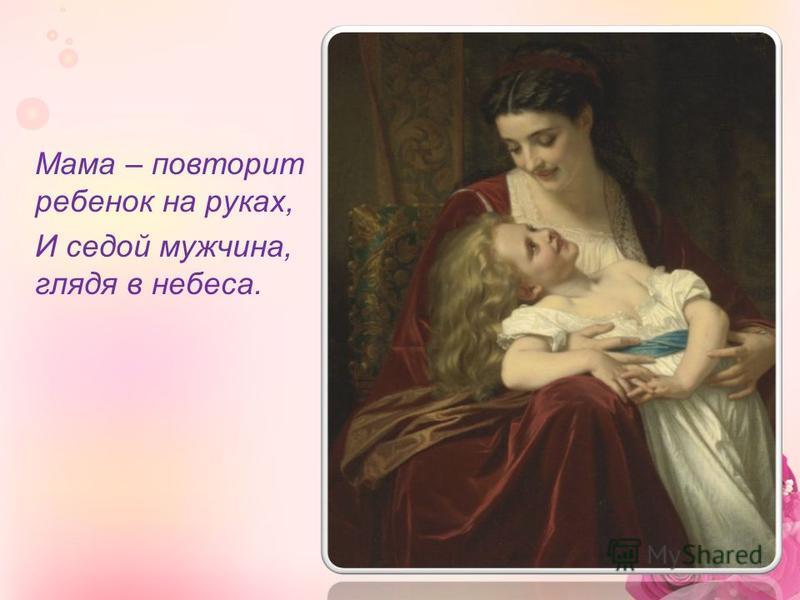 Мама – повторит ребенок на руках, И седой мужчина, глядя в небеса.