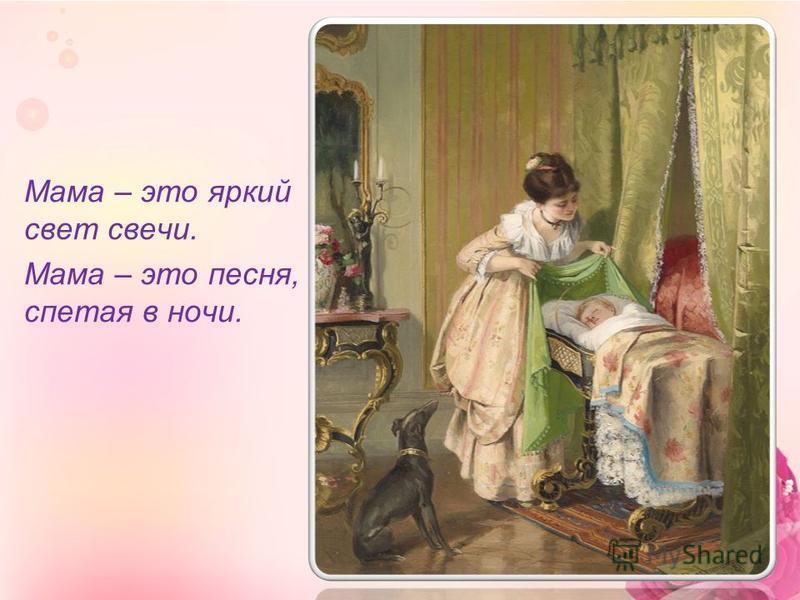 Мама – это яркий свет свечи. Мама – это песня, спетая в ночи.