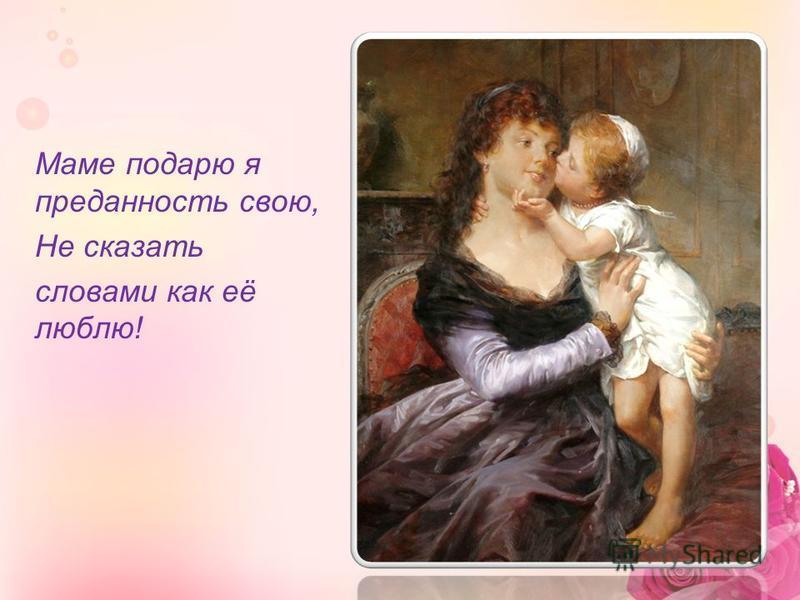 Маме подарю я преданность свою, Не сказать словами как её люблю!