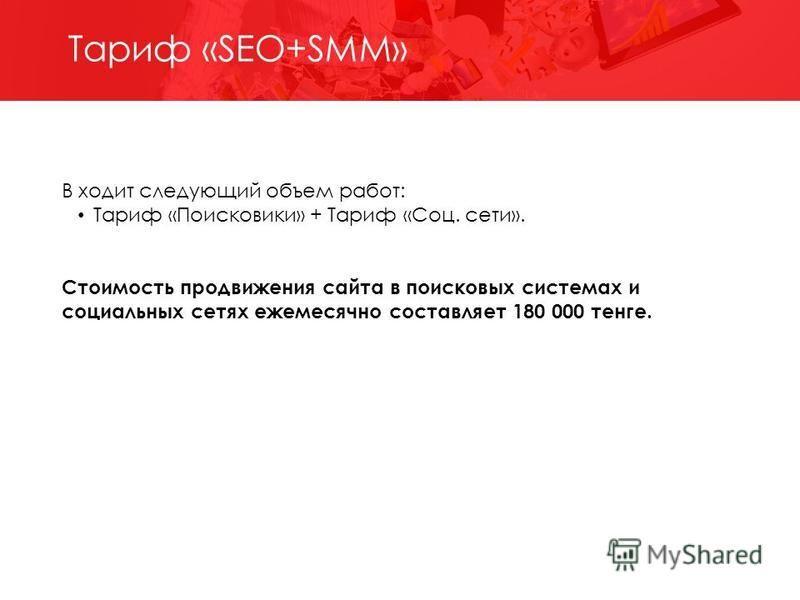 В ходит следующий объем работ: Тариф «Поисковики» + Тариф «Соц. сети». Стоимость продвижения сайта в поисковых системах и социальных сетях ежемесячно составляет 180 000 тенге. Тариф «SEO+SMM»