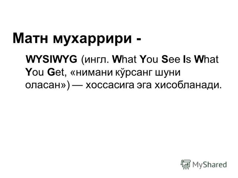 Матн мухаррири - WYSIWYG (ингл. What You See Is What You Get, «нимани кўрсанг шуни оласан») хоссасига эга хисобланади.