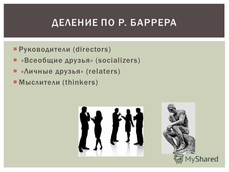 Руководители (directors) «Всеобщие друзья» (socializers) «Личные друзья» (relaters) Мыслители (thinkers) ДЕЛЕНИЕ ПО Р. БАРРЕРА