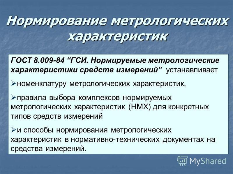 Нормирование метрологических характеристик ГОСТ 8.009-84 ГСИ. Нормируемые метрологические характеристики средств измерений устанавливает номенклатуру метрологических характеристик, правила выбора комплексов нормируемых метрологических характеристик (