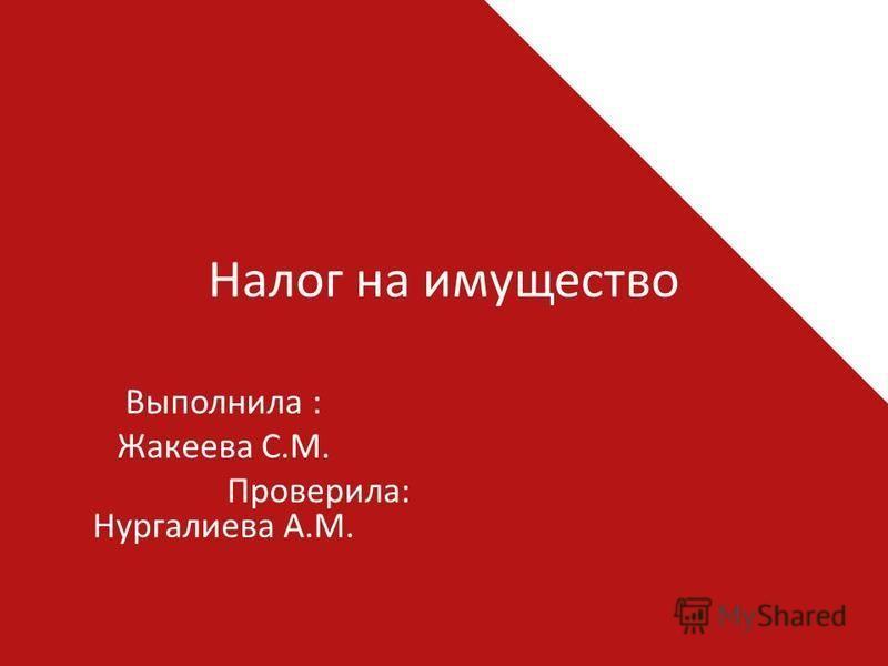 Налог на имущество Выполнила : Жакеева С.М. Проверила: Нургалиева А.М.