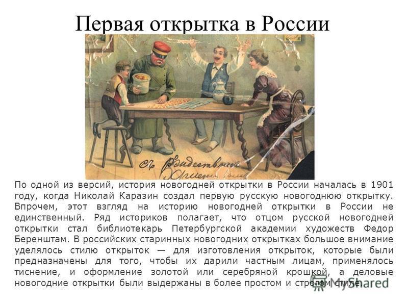Первая открытка в России По одной из версий, история новогодней открытки в России началась в 1901 году, когда Николай Каразин создал первую русскую новогоднюю открытку. Впрочем, этот взгляд на историю новогодней открытки в России не единственный. Ряд