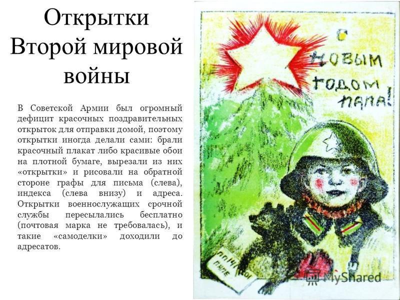 Открытки Второй мировой войны В Советской Армии был огромный дефицит красочных поздравительных открыток для отправки домой, поэтому открытки иногда делали сами: брали красочный плакат либо красивые обои на плотной бумаге, вырезали из них «открытки» и