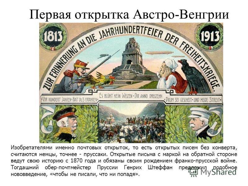 Первая открытка Австро-Венгрии Изобретателями именно почтовых открыток, то есть открытых писем без конверта, считаются немцы, точнее - пруссаки. Открытые письма с маркой на обратной стороне ведут свою историю с 1870 года и обязаны своим рождением фра