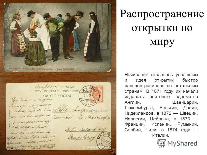 Распространение открытки по миру Начинание оказалось успешным и идея открытки быстро распространилась по остальным странам. В 1871 году их начали издавать почтовые ведомства Англии, Швейцарии, Люксембурга, Бельгии, Дании, Нидерландов, в 1872 Швеции,
