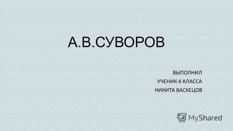 А.В.СУВОРОВ ВЫПОЛНИЛ УЧЕНИК 4 КЛАССА НИКИТА ВАСКЕЦОВ