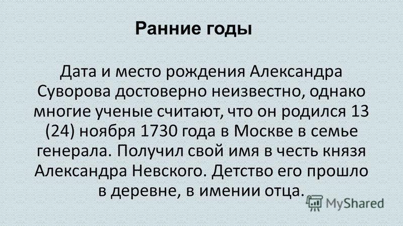 Ранние годы Дата и место рождения Александра Суворова достоверно неизвестно, однако многие ученые считают, что он родился 13 (24) ноября 1730 года в Москве в семье генерала. Получил свой имя в честь князя Александра Невского. Детство его прошло в дер
