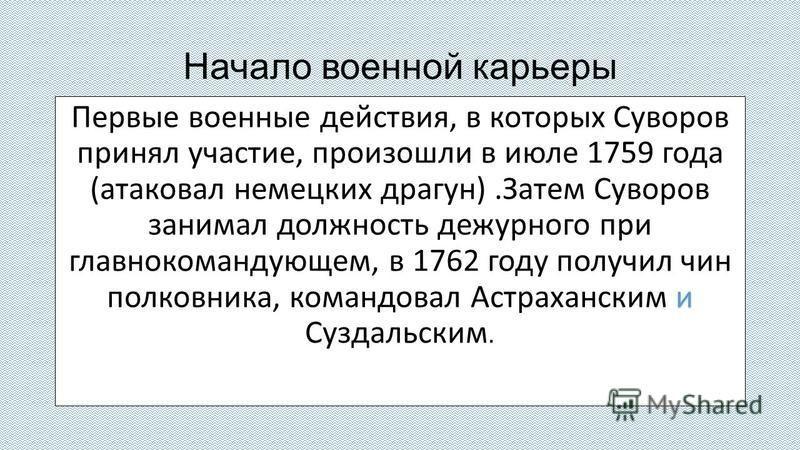 Начало военной карьеры и Первые военные действия, в которых Суворов принял участие, произошли в июле 1759 года (атаковал немецких драгун).Затем Суворов занимал должность дежурного при главнокомандующем, в 1762 году получил чин полковника, командовал