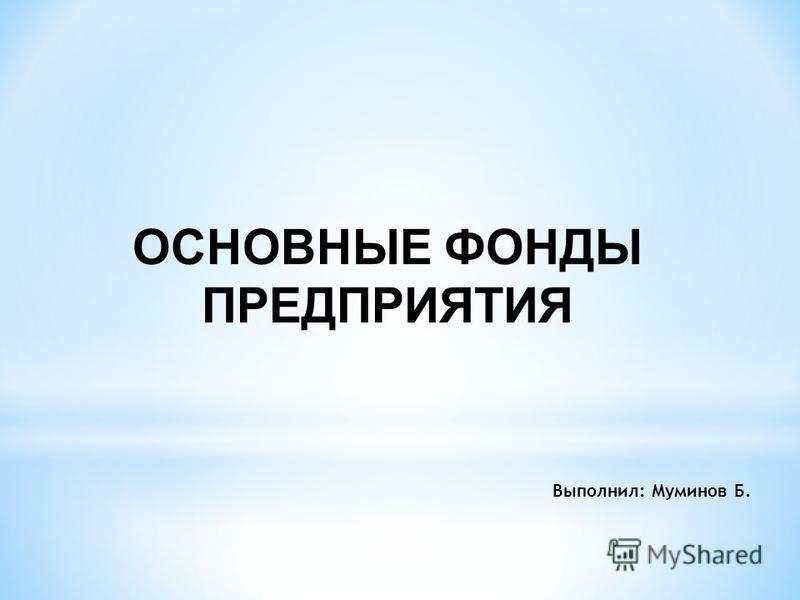 ОСНОВНЫЕ ФОНДЫ ПРЕДПРИЯТИЯ Выполнил: Муминов Б.