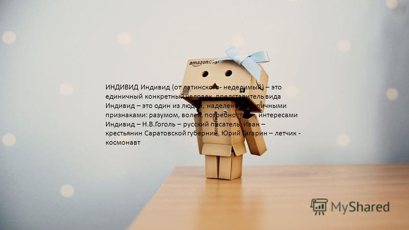 ИНДИВИД Индивид (от латинского- неделимый) – это единичный конкретный человек, представитель вида Индивид – это один из людей, наделенный типичными признаками: разумом, волей, потребностями, интересами Индивид – Н.В.Гоголь – русский писатель, Иван –