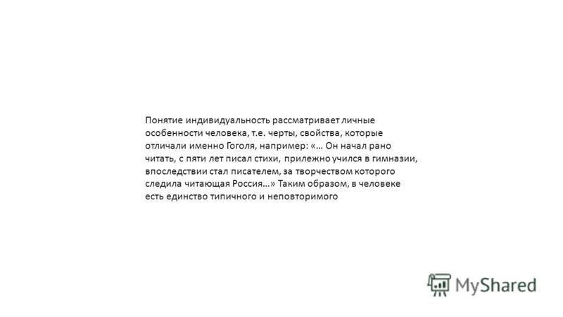 Понятие индивидуальность рассматривает личные особенности человека, т.е. черты, свойства, которые отличали именно Гоголя, например: «… Он начал рано читать, с пяти лет писал стихи, прилежно учился в гимназии, впоследствии стал писателем, за творчеств