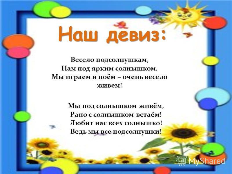 Наш девиз: Весело подсолнушкам, Нам под ярким солнышком. Мы играем и поём – очень весело живем! Мы под солнышком живём, Рано с солнышком встаём! Любит нас всех солнышко! Ведь мы все подсолнушки!