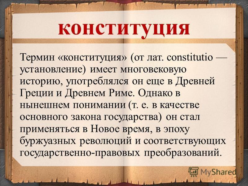 2 Термин «конституция» (от лат. constitutio установление) имеет многовековую историю, употреблялся он еще в Древней Греции и Древнем Риме. Однако в нынешнем понимании (т. е. в качестве основного закона государства) он стал применяться в Новое время,