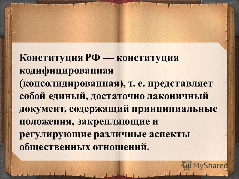 9 Конституция РФ конституция кодифицированная (консолидированная), т. е. представляет собой единый, достаточно лаконичный документ, содержащий принципиальные положения, закрепляющие и регулирующие различные аспекты общественных отношений.