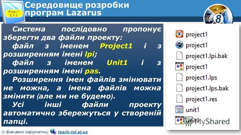 8 © Вивчаємо інформатику teach-inf.at.uateach-inf.at.ua Середовище розробки програм Lazarus Система послідовно пропонує зберегти два файли проекту: файл з іменем Project1 і з розширенням імені lрі; файл з іменем Unit1 і з розширенням імені pas. Розши