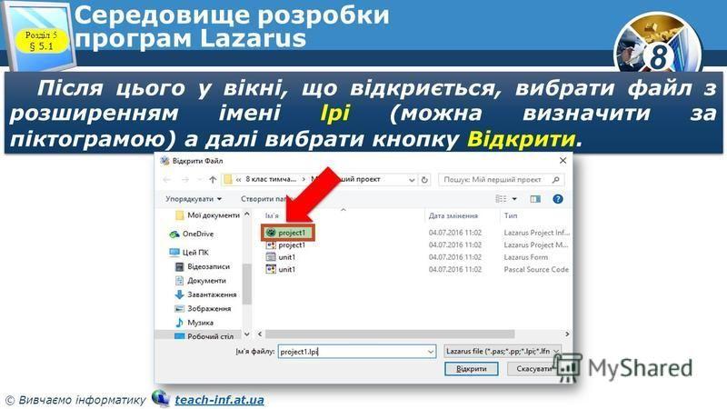 8 © Вивчаємо інформатику teach-inf.at.uateach-inf.at.ua Середовище розробки програм Lazarus Після цього у вікні, що відкриється, вибрати файл з розширенням імені lрі (можна визначити за піктограмою) а далі вибрати кнопку Відкрити. Розділ 5 § 5.1