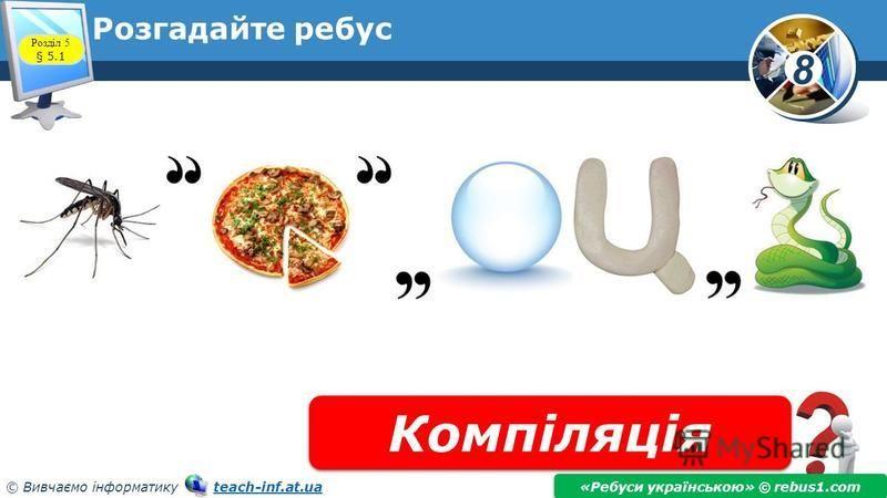8 © Вивчаємо інформатику teach-inf.at.uateach-inf.at.ua Розгадайте ребус Компіляція «Ребуси українською» © rebus1.com Розділ 5 § 5.1