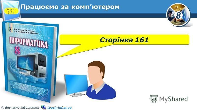 8 © Вивчаємо інформатику teach-inf.at.uateach-inf.at.ua Працюємо за компютером Сторінка 161 Розділ 5 § 5.1