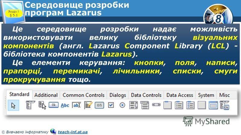 8 © Вивчаємо інформатику teach-inf.at.uateach-inf.at.ua Середовище розробки програм Lazarus Це середовище розробки надає можливість використовувати велику бібліотеку візуальних компонентів (англ. Lazarus Component Library (LCL) - бібліотека компонент