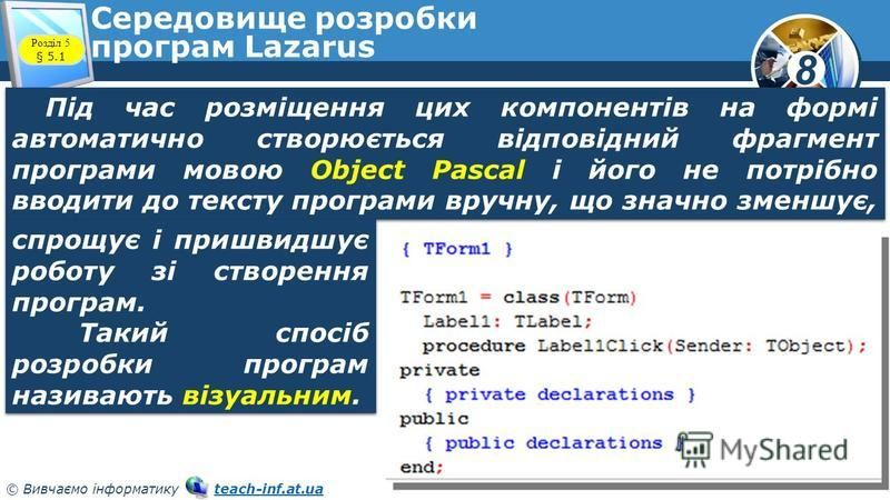 8 © Вивчаємо інформатику teach-inf.at.uateach-inf.at.ua Середовище розробки програм Lazarus Під час розміщення цих компонентів на формі автоматично створюється відповідний фрагмент програми мовою Object Pascal і його не потрібно вводити до тексту про