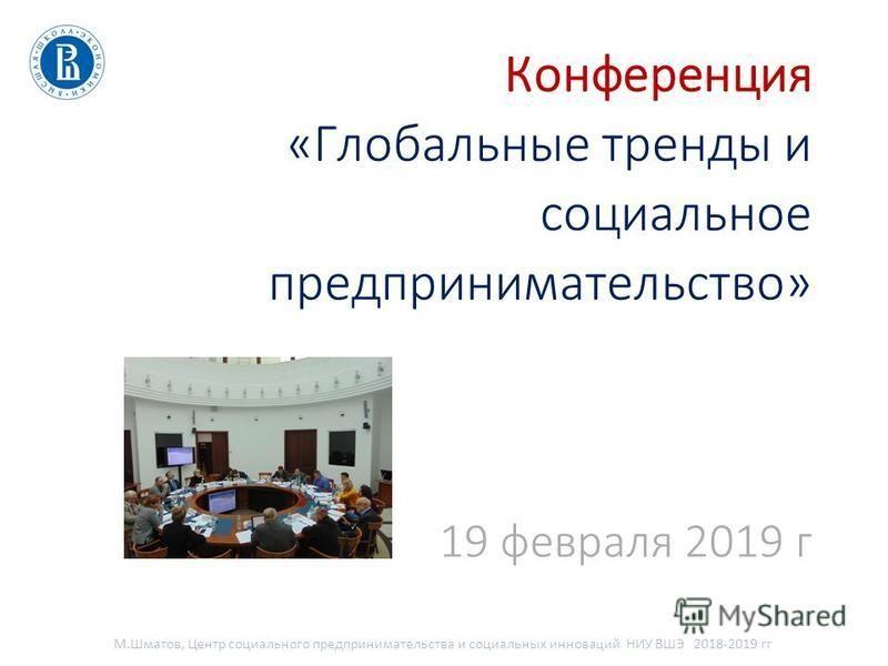 Конференция «Глобальные тренды и социальное предпринимательство» 19 февраля 2019 г М.Шматов, Центр социального предпринимательства и социальных инноваций НИУ ВШЭ 2018-2019 гг