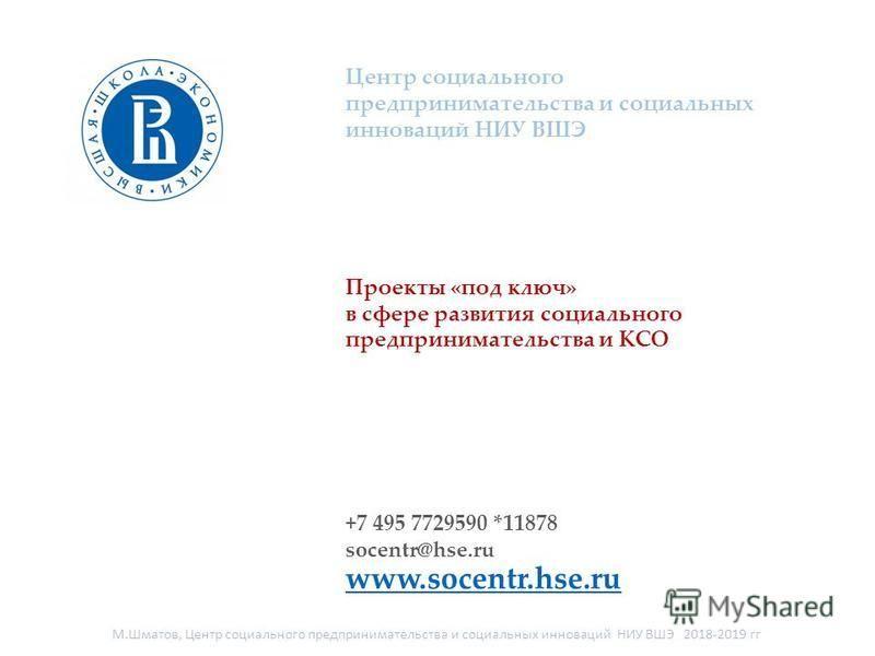Центр социального предпринимательства и социальных инноваций НИУ ВШЭ Проекты «под ключ» в сфере развития социального предпринимательства и КСО +7 495 7729590 *11878 socentr@hse.ru www.socentr.hse.ru М.Шматов, Центр социального предпринимательства и с
