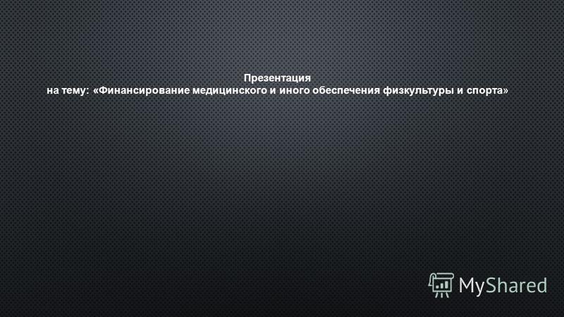 Презентация на тему: «Финансирование медицинского и иного обеспечения физкультуры и спорта»