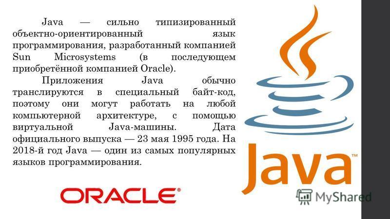 Java сильно типизированный объектно-ориентированный язык программирования, разработанный компанией Sun Microsystems (в последующем приобретённой компанией Oracle). Приложения Java обычно транслируются в специальный байт-код, поэтому они могут работат