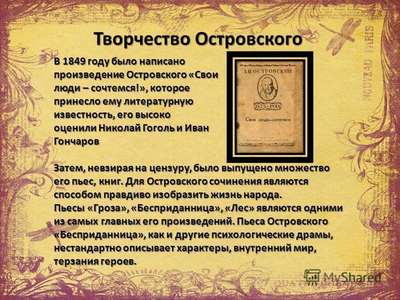 Творчество Островского В 1849 году было написано произведение Островского «Свои люди – сочтемся!», которое принесло ему литературную известность, его высоко оценили Николай Гоголь и Иван Гончаров Затем, невзирая на цензуру, было выпущено множество ег